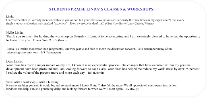 "STUDENTS PRAISE LINDA' S CLASSES & WORKSHOPS:   Linda,  I can't remember if I already mentioned this to you or not, but your class evaluations are seriously the only time (in my experience!) that every single student evaluation was marked ""excellent""!  How awesome is that!   AD (Class Coordinator Unity Church, Warren)   Hello Linda, Thank you so much for holding the workshop on Saturday. I found it to be so exciting and I am extremely pleased to have had the opportunity  to learn from you.  Thank You!!!   CS (Novi)  Linda is a terrific moderator: non-judgmental, knowledgeable and able to move the discussion forward. I still remember many of the  interesting conversations.   MS (Farmington)    Dear Linda, Your class has made a major impact on my life. I know it is an experiential process. The changes that have occurred within my personal development have been profound and I am looking forward to each class. Your class has helped me reduce my work stress by over 75 percent. I realize the value of the process more and more each day.   RN (Detroit)  Wow, what a workshop -- what a blessing! It was everything you said it would be, and so much more. I know D and T also felt the same. We all appreciated your expert instruction,  kindness and help. I'm still practicing daily, and looking forward to when we will meet again.   RV (Holly)"