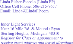 Linda Fisher-Piccolo (Linda FP) Office Cell Phone: 586-215-7657 Email: Linda@LindaFP.com     Inner Light Services Near 16 Mile Rd. & Mound / Ryan Sterling Heights, Michigan  48310 Register for Class or Appointment to receive exact address and travel directions