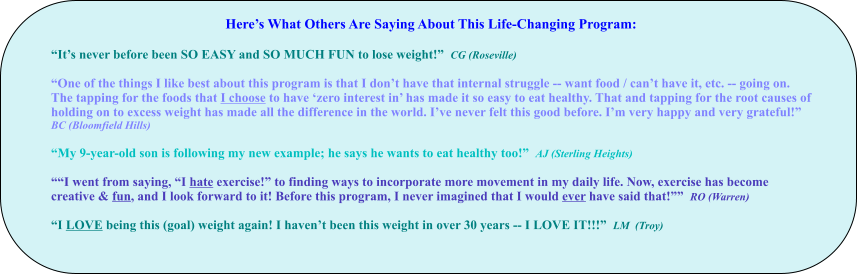"Here's What Others Are Saying About This Life-Changing Program:  ""It's never before been SO EASY and SO MUCH FUN to lose weight!""  CG (Roseville)  ""One of the things I like best about this program is that I don't have that internal struggle -- want food / can't have it, etc. -- going on. The tapping for the foods that I choose to have 'zero interest in' has made it so easy to eat healthy. That and tapping for the root causes of holding on to excess weight has made all the difference in the world. I've never felt this good before. I'm very happy and very grateful!""   BC (Bloomfield Hills)  ""My 9-year-old son is following my new example; he says he wants to eat healthy too!""  AJ (Sterling Heights)  """"I went from saying, ""I hate exercise!"" to finding ways to incorporate more movement in my daily life. Now, exercise has become creative & fun, and I look forward to it! Before this program, I never imagined that I would ever have said that!""""  RO (Warren)  ""I LOVE being this (goal) weight again! I haven't been this weight in over 30 years -- I LOVE IT!!!""  LM  (Troy)"