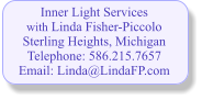 Inner Light Services with Linda Fisher-Piccolo Sterling Heights, Michigan Telephone: 586.215.7657 Email: Linda@LindaFP.com